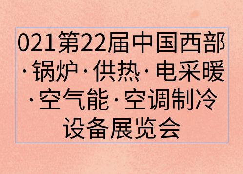 2021第22届中国西部·锅炉·供热·电采暖·空气能·空调制冷设备展览会